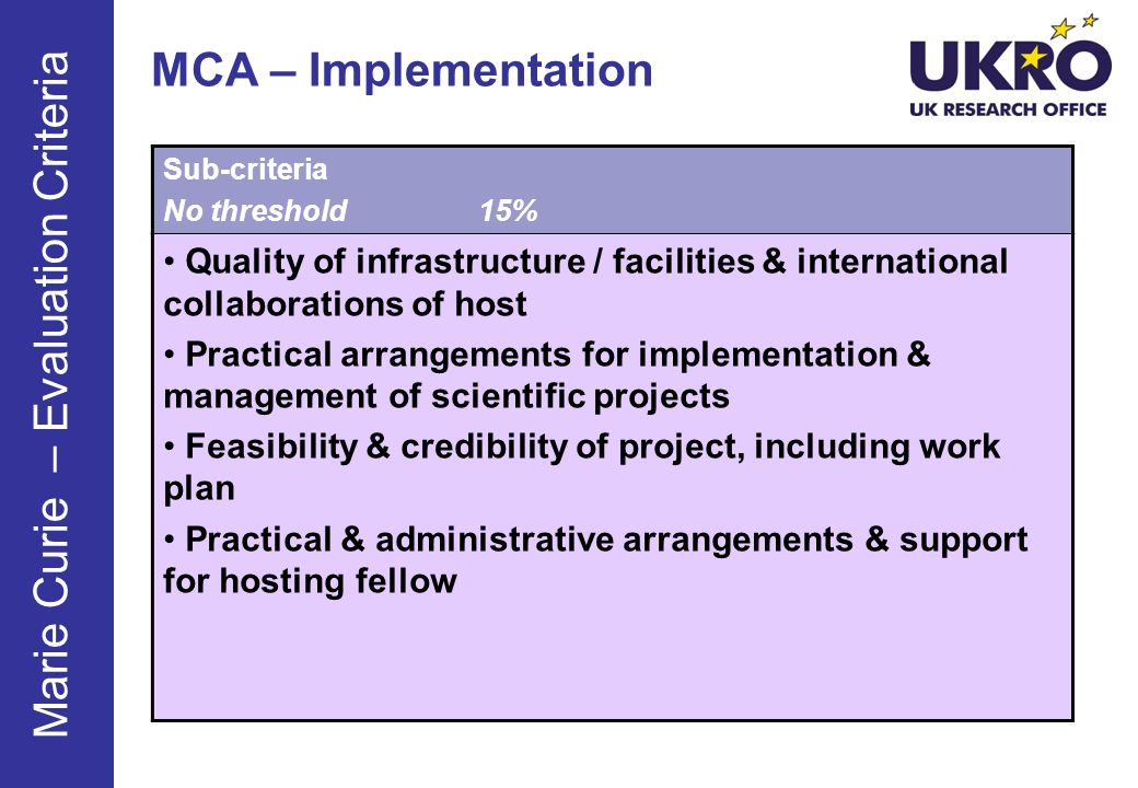 MCA – Implementation Sub-criteria No threshold15% Quality of infrastructure / facilities & international collaborations of host Practical arrangements for implementation & management of scientific projects Feasibility & credibility of project, including work plan Practical & administrative arrangements & support for hosting fellow Marie Curie – Evaluation Criteria