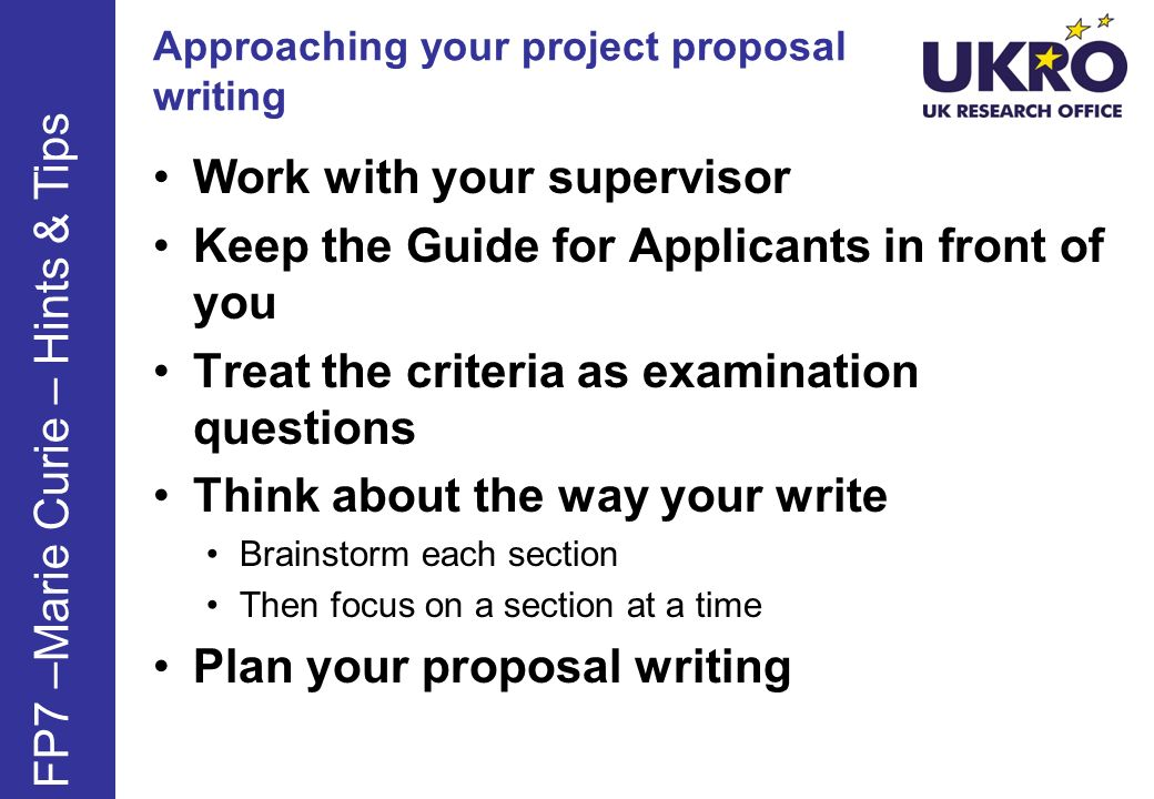 Approaching your project proposal writing Work with your supervisor Keep the Guide for Applicants in front of you Treat the criteria as examination questions Think about the way your write Brainstorm each section Then focus on a section at a time Plan your proposal writing FP7 –Marie Curie – Hints & Tips