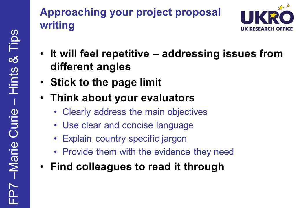 Approaching your project proposal writing It will feel repetitive – addressing issues from different angles Stick to the page limit Think about your evaluators Clearly address the main objectives Use clear and concise language Explain country specific jargon Provide them with the evidence they need Find colleagues to read it through FP7 –Marie Curie – Hints & Tips