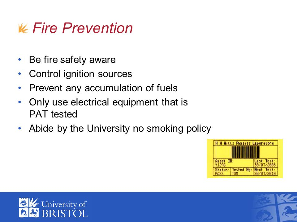 Fire Prevention Be fire safety aware Control ignition sources Prevent any accumulation of fuels Only use electrical equipment that is PAT tested Abide by the University no smoking policy