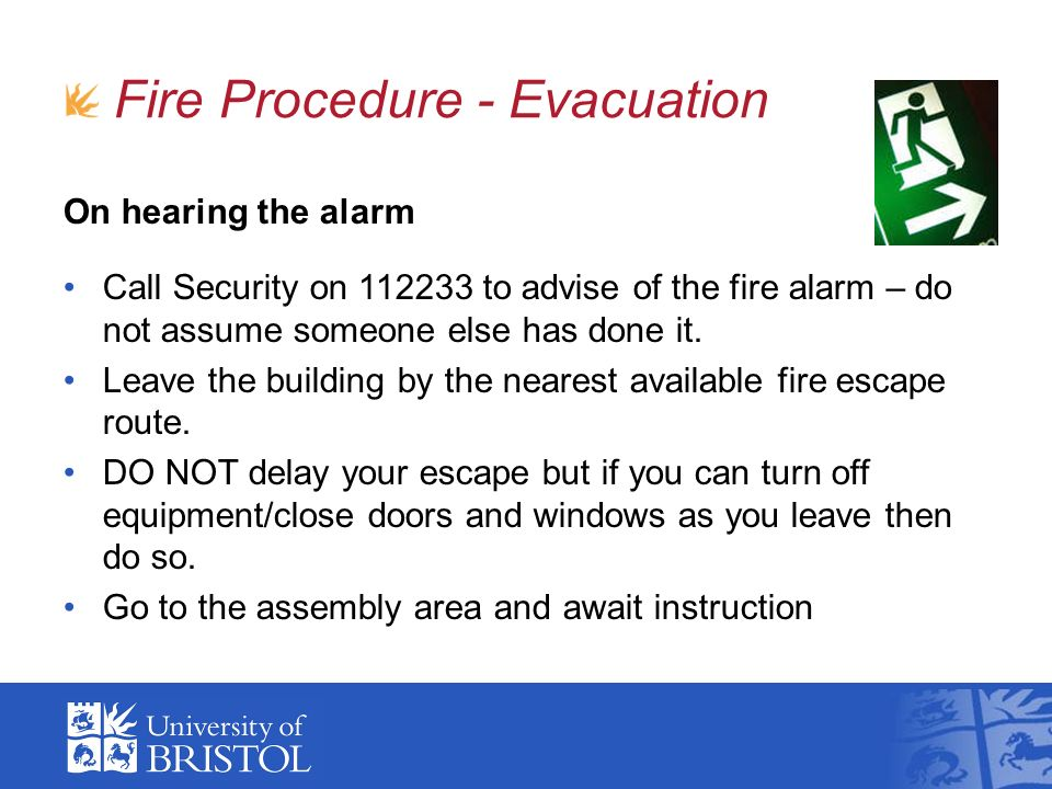 On hearing the alarm Call Security on 112233 to advise of the fire alarm – do not assume someone else has done it. Leave the building by the nearest a