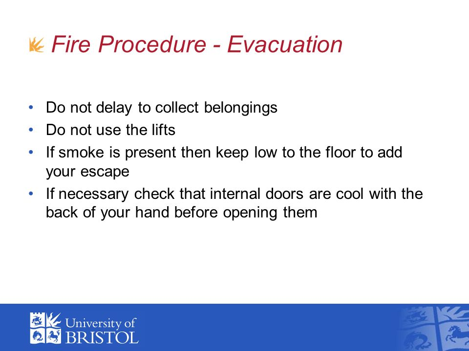 Do not delay to collect belongings Do not use the lifts If smoke is present then keep low to the floor to add your escape If necessary check that internal doors are cool with the back of your hand before opening them Fire Procedure - Evacuation