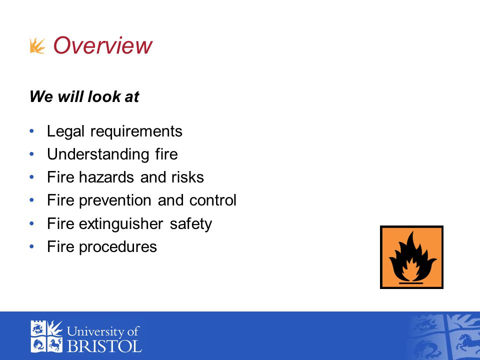 We will look at Legal requirements Understanding fire Fire hazards and risks Fire prevention and control Fire extinguisher safety Fire procedures Over