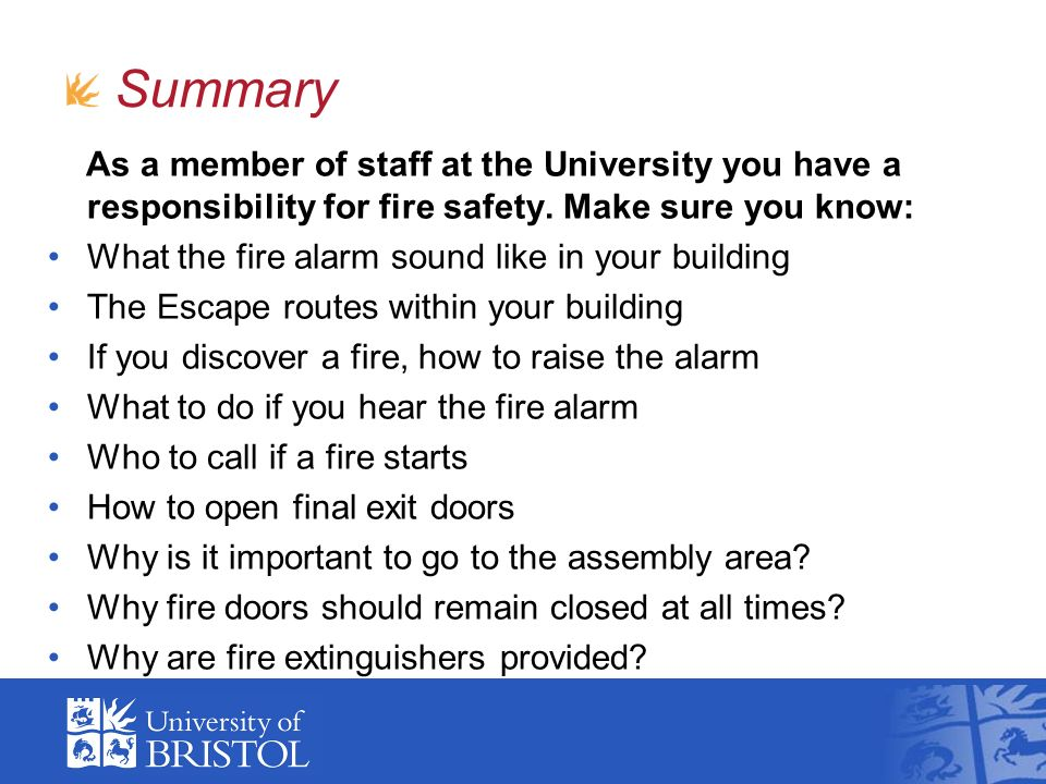 Summary As a member of staff at the University you have a responsibility for fire safety. Make sure you know: What the fire alarm sound like in your b