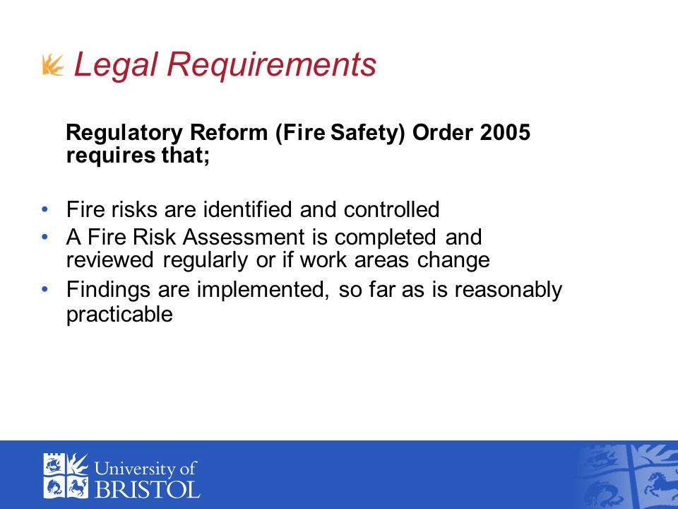 Regulatory Reform (Fire Safety) Order 2005 requires that; Fire risks are identified and controlled A Fire Risk Assessment is completed and reviewed regularly or if work areas change Findings are implemented, so far as is reasonably practicable Legal Requirements