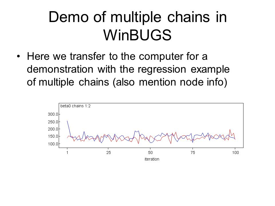 Demo of multiple chains in WinBUGS Here we transfer to the computer for a demonstration with the regression example of multiple chains (also mention node info)