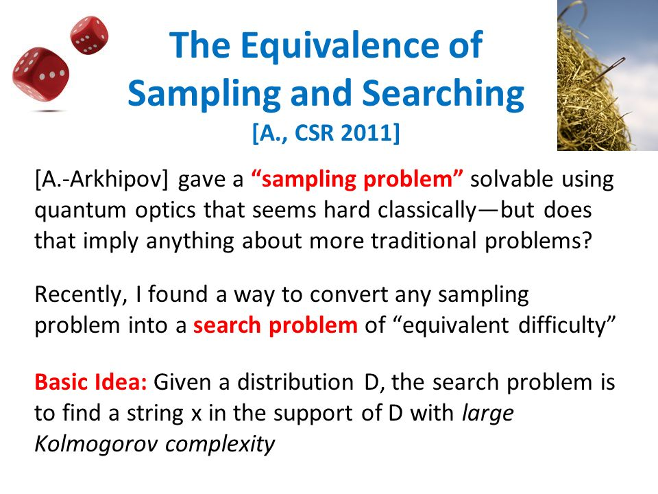 The Equivalence of Sampling and Searching [A., CSR 2011] [A.-Arkhipov] gave a sampling problem solvable using quantum optics that seems hard classicallybut does that imply anything about more traditional problems.