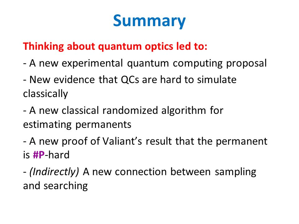 Summary Thinking about quantum optics led to: - A new experimental quantum computing proposal - New evidence that QCs are hard to simulate classically - A new classical randomized algorithm for estimating permanents - A new proof of Valiants result that the permanent is #P-hard - (Indirectly) A new connection between sampling and searching