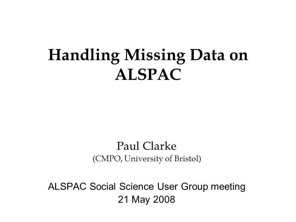 Handling Missing Data on ALSPAC Paul Clarke (CMPO, University of Bristol) ALSPAC Social Science User Group meeting 21 May 2008