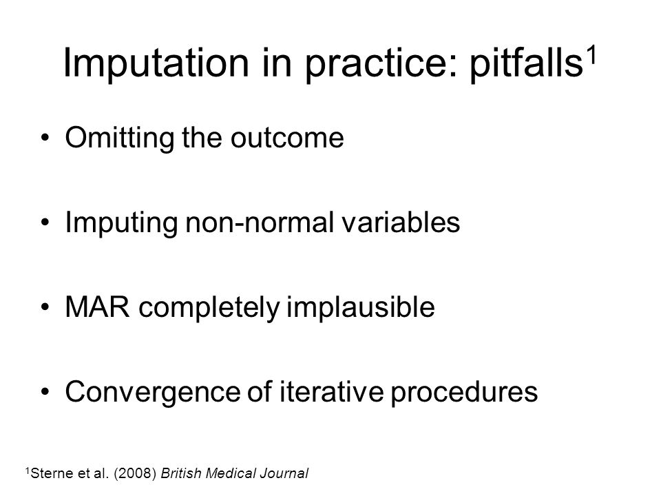 Imputation in practice: pitfalls 1 Omitting the outcome Imputing non-normal variables MAR completely implausible Convergence of iterative procedures 1