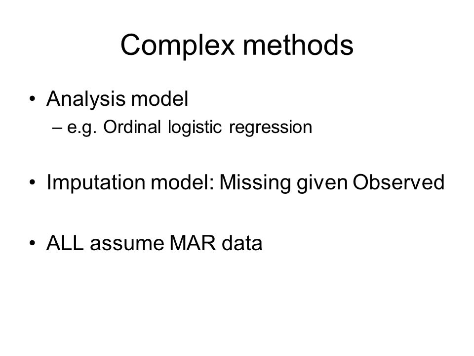 Complex methods Analysis model –e.g. Ordinal logistic regression Imputation model: Missing given Observed ALL assume MAR data