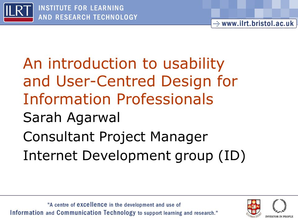 1 An introduction to usability and User-Centred Design for Information Professionals Sarah Agarwal Consultant Project Manager Internet Development group (ID)
