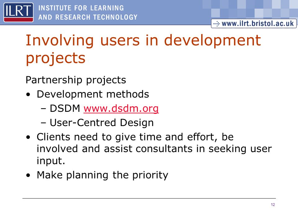 12 Involving users in development projects Partnership projects Development methods –DSDM   –User-Centred Design Clients need to give time and effort, be involved and assist consultants in seeking user input.