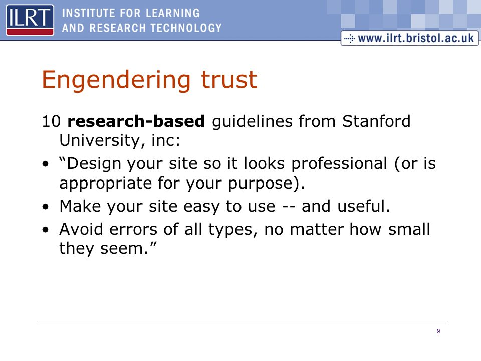 9 Engendering trust 10 research-based guidelines from Stanford University, inc: Design your site so it looks professional (or is appropriate for your purpose).