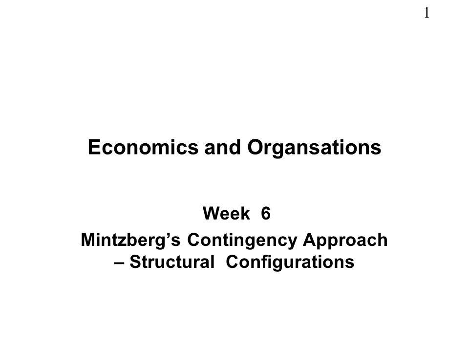 1 Economics and Organsations Week 6 Mintzbergs Contingency Approach – Structural Configurations