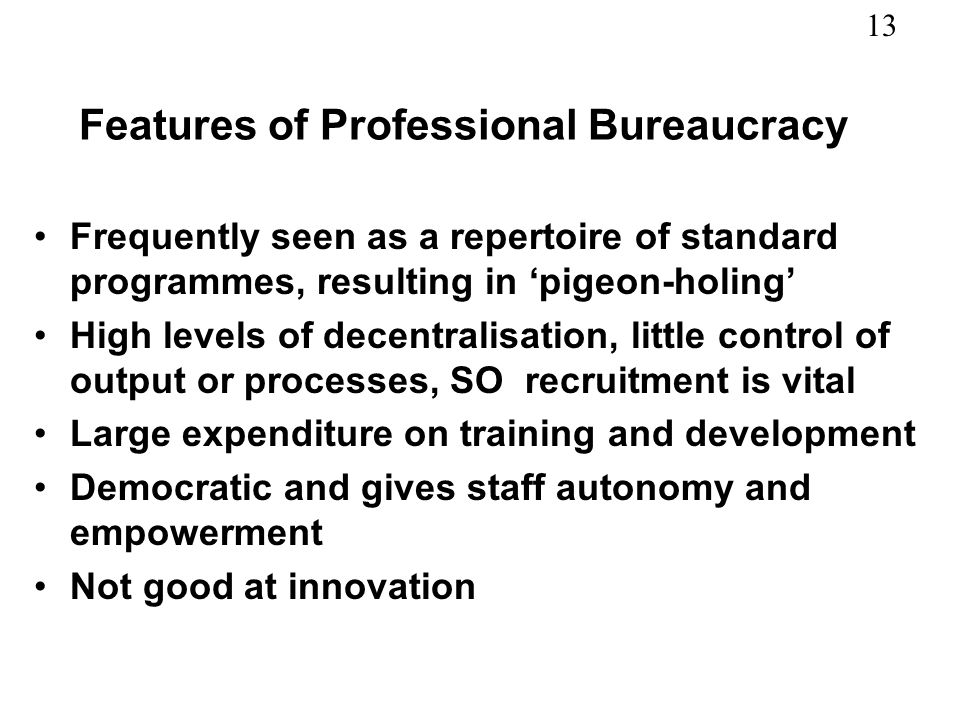 13 Features of Professional Bureaucracy Frequently seen as a repertoire of standard programmes, resulting in pigeon-holing High levels of decentralisation, little control of output or processes, SO recruitment is vital Large expenditure on training and development Democratic and gives staff autonomy and empowerment Not good at innovation
