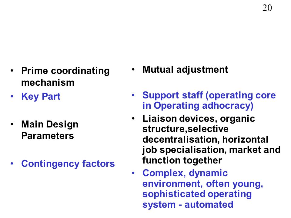 20 Prime coordinating mechanism Key Part Main Design Parameters Contingency factors Mutual adjustment Support staff (operating core in Operating adhocracy) Liaison devices, organic structure,selective decentralisation, horizontal job specialisation, market and function together Complex, dynamic environment, often young, sophisticated operating system - automated