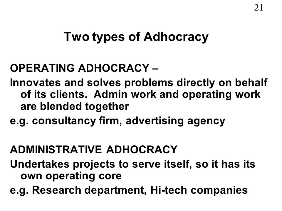 21 Two types of Adhocracy OPERATING ADHOCRACY – Innovates and solves problems directly on behalf of its clients.