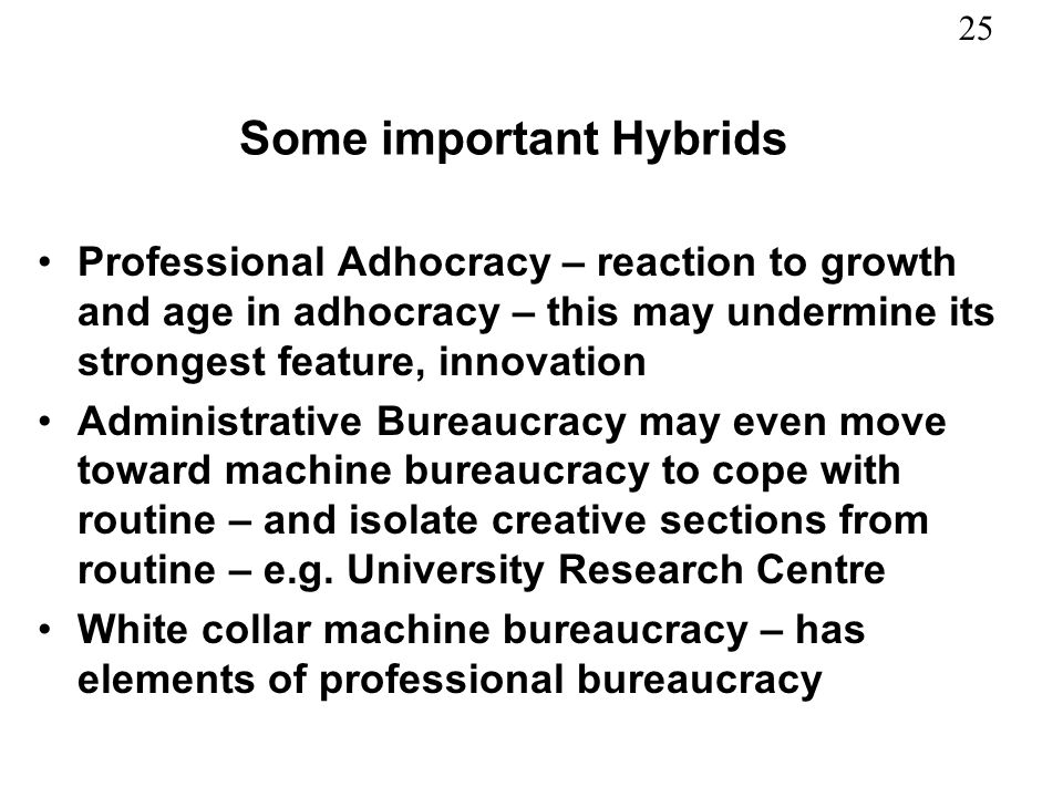 25 Some important Hybrids Professional Adhocracy – reaction to growth and age in adhocracy – this may undermine its strongest feature, innovation Administrative Bureaucracy may even move toward machine bureaucracy to cope with routine – and isolate creative sections from routine – e.g.