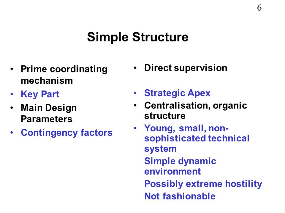 6 Simple Structure Prime coordinating mechanism Key Part Main Design Parameters Contingency factors Direct supervision Strategic Apex Centralisation, organic structure Young, small, non- sophisticated technical system Simple dynamic environment Possibly extreme hostility Not fashionable
