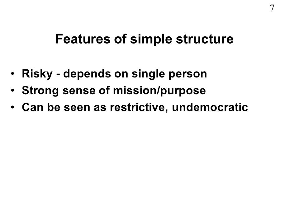 7 Features of simple structure Risky - depends on single person Strong sense of mission/purpose Can be seen as restrictive, undemocratic