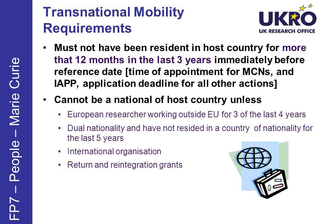 Transnational Mobility Requirements Must not have been resident in host country for more that 12 months in the last 3 years immediately before reference date [time of appointment for MCNs, and IAPP, application deadline for all other actions] Cannot be a national of host country unless European researcher working outside EU for 3 of the last 4 years Dual nationality and have not resided in a country of nationality for the last 5 years International organisation Return and reintegration grants FP7 – People – Marie Curie