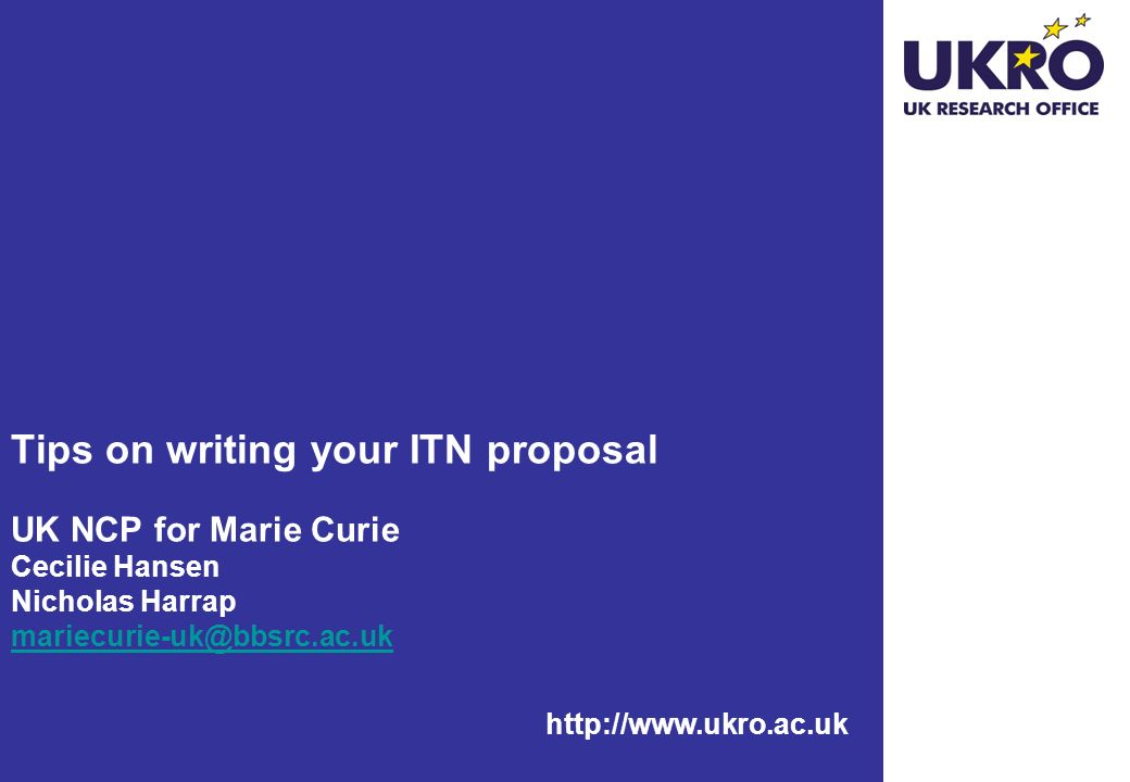 http://www.ukro.ac.uk Tips on writing your ITN proposal UK NCP for Marie Curie Cecilie Hansen Nicholas Harrap mariecurie-uk@bbsrc.ac.uk mariecurie-uk@bbsrc.ac.uk