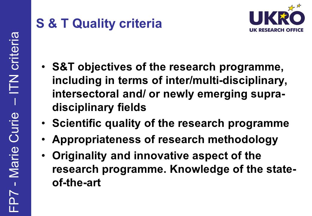 S & T Quality criteria S&T objectives of the research programme, including in terms of inter/multi-disciplinary, intersectoral and/ or newly emerging supra- disciplinary fields Scientific quality of the research programme Appropriateness of research methodology Originality and innovative aspect of the research programme.