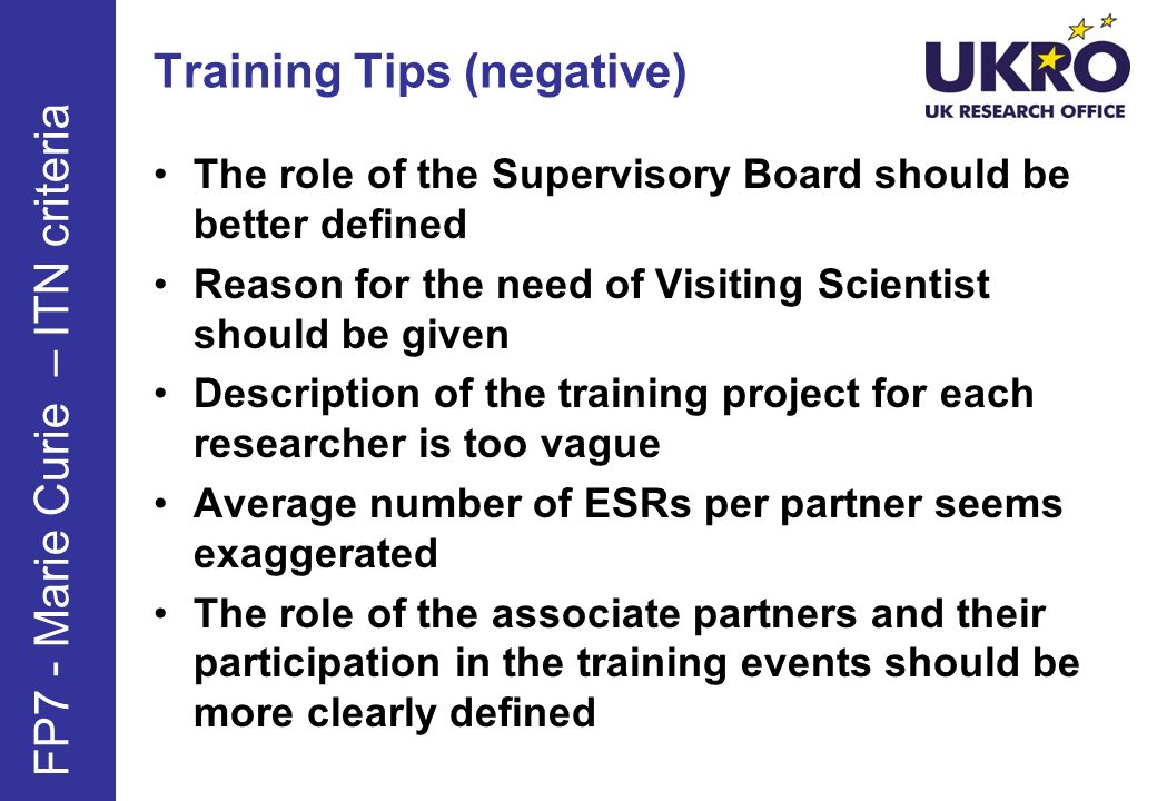Training Tips (negative) The role of the Supervisory Board should be better defined Reason for the need of Visiting Scientist should be given Description of the training project for each researcher is too vague Average number of ESRs per partner seems exaggerated The role of the associate partners and their participation in the training events should be more clearly defined FP7 - Marie Curie – ITN criteria