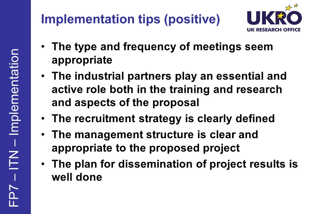 Implementation tips (positive) The type and frequency of meetings seem appropriate The industrial partners play an essential and active role both in the training and research and aspects of the proposal The recruitment strategy is clearly defined The management structure is clear and appropriate to the proposed project The plan for dissemination of project results is well done FP7 – ITN – Implementation