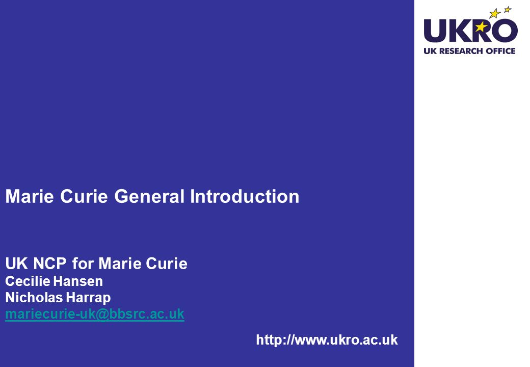 Links UK National Contact Point for Marie Curie http://www.ukro.ac.uk/mariecurie CORDIS http://cordis.europa.eu/mariecurie-actions/ The Charter and the Code http://europa.eu.int/eracareers/europeancharter/http://europa.eu.int/eracareers/europeancharter/ UK HE Sector analysis: http://www.rcuk.ac.uk/news/gapanalysis.htmhttp://www.rcuk.ac.uk/news/gapanalysis.htm European Researchers Mobility Portal http://ec.europa.eu/eracareers/index_en.cfm Marie Curie Vacancies http://mc-opportunities.cordis.lu/ Queries mariecurie-uk@bbsrc.ac.uk FP7 – People – Marie Curie