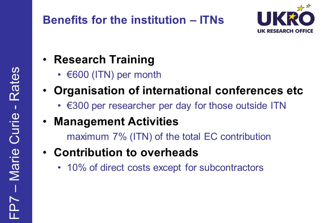 Benefits for the institution – ITNs Research Training 600 (ITN) per month Organisation of international conferences etc 300 per researcher per day for those outside ITN Management Activities maximum 7% (ITN) of the total EC contribution Contribution to overheads 10% of direct costs except for subcontractors FP7 – Marie Curie - Rates