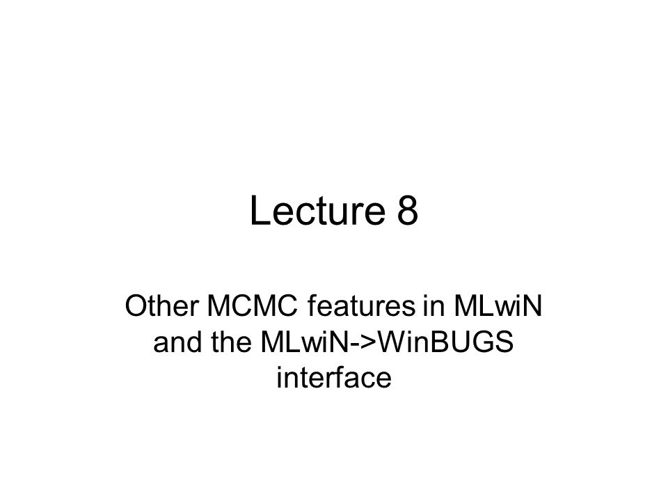 Lecture 8 Other MCMC features in MLwiN and the MLwiN->WinBUGS interface