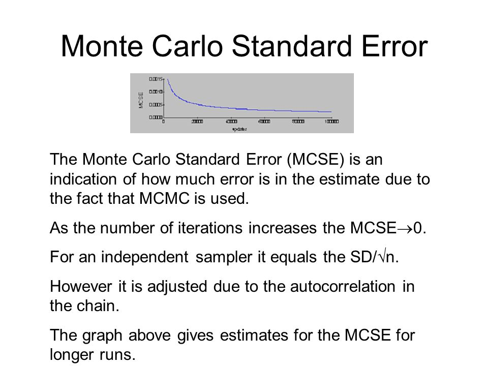 Monte Carlo Standard Error The Monte Carlo Standard Error (MCSE) is an indication of how much error is in the estimate due to the fact that MCMC is us