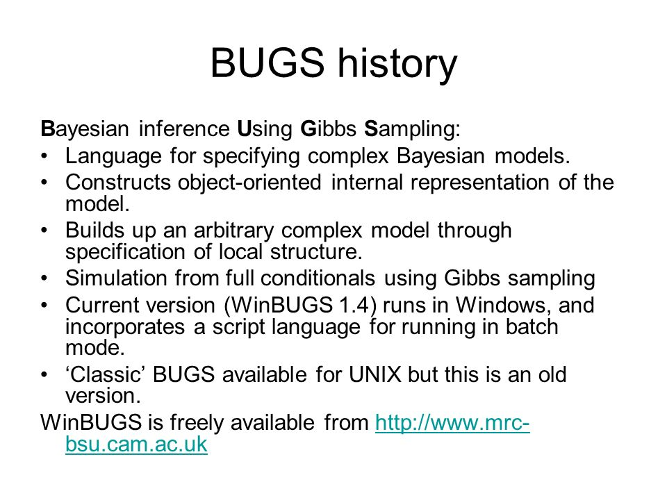 BUGS history Bayesian inference Using Gibbs Sampling: Language for specifying complex Bayesian models. Constructs object-oriented internal representat