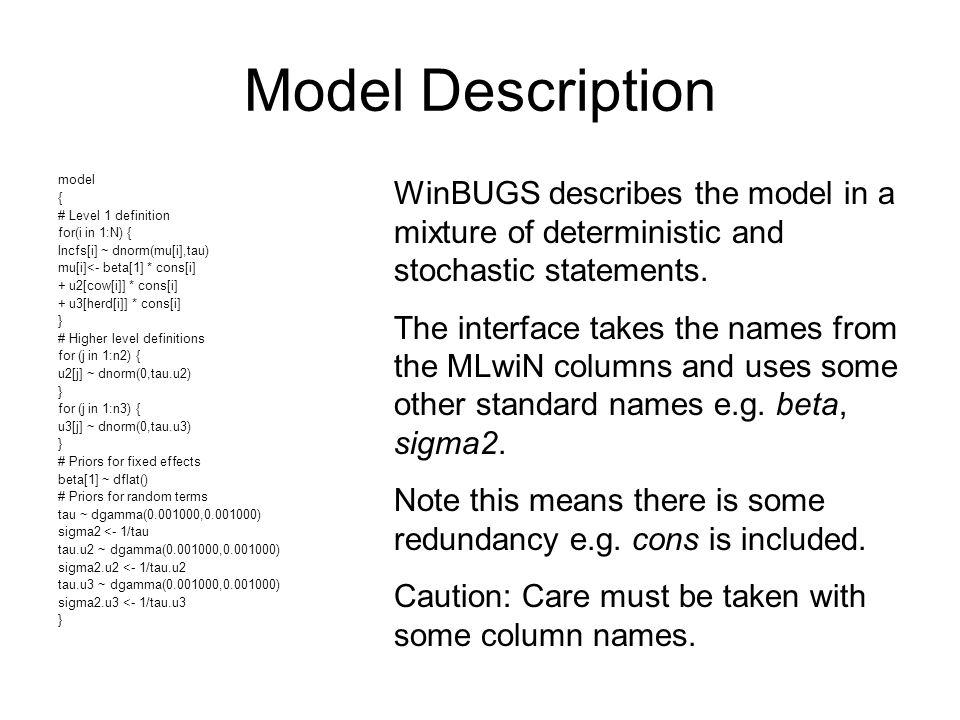 Model Description model { # Level 1 definition for(i in 1:N) { lncfs[i] ~ dnorm(mu[i],tau) mu[i]<- beta[1] * cons[i] + u2[cow[i]] * cons[i] + u3[herd[