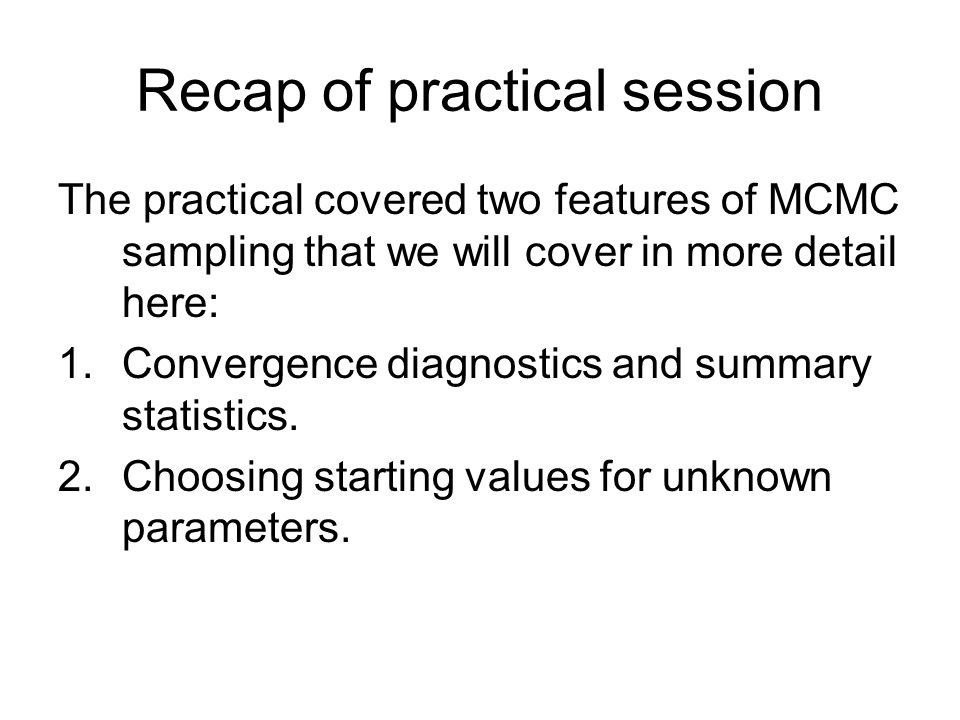 Recap of practical session The practical covered two features of MCMC sampling that we will cover in more detail here: 1.Convergence diagnostics and s