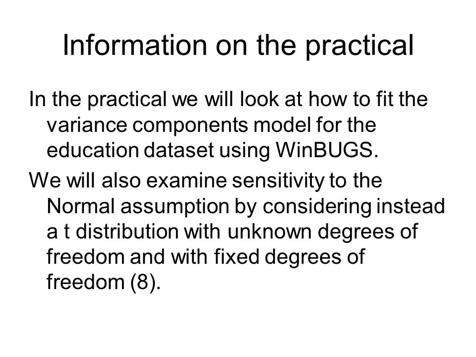 Information on the practical In the practical we will look at how to fit the variance components model for the education dataset using WinBUGS. We wil