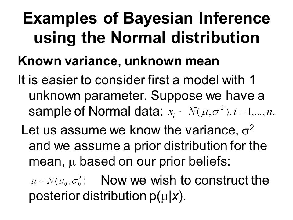 Examples of Bayesian Inference using the Normal distribution Known variance, unknown mean It is easier to consider first a model with 1 unknown parameter.