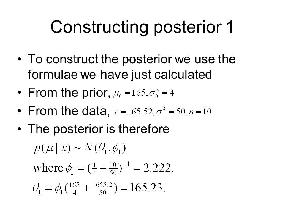 Constructing posterior 1 To construct the posterior we use the formulae we have just calculated From the prior, From the data, The posterior is therefore