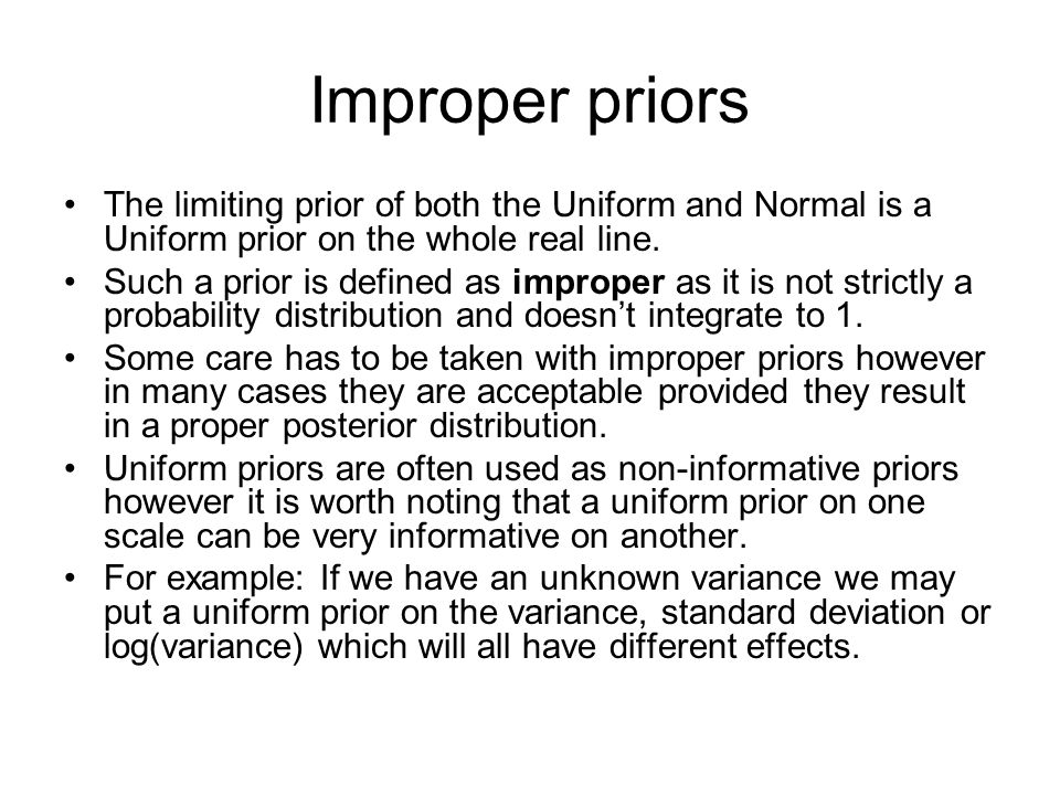 Improper priors The limiting prior of both the Uniform and Normal is a Uniform prior on the whole real line.