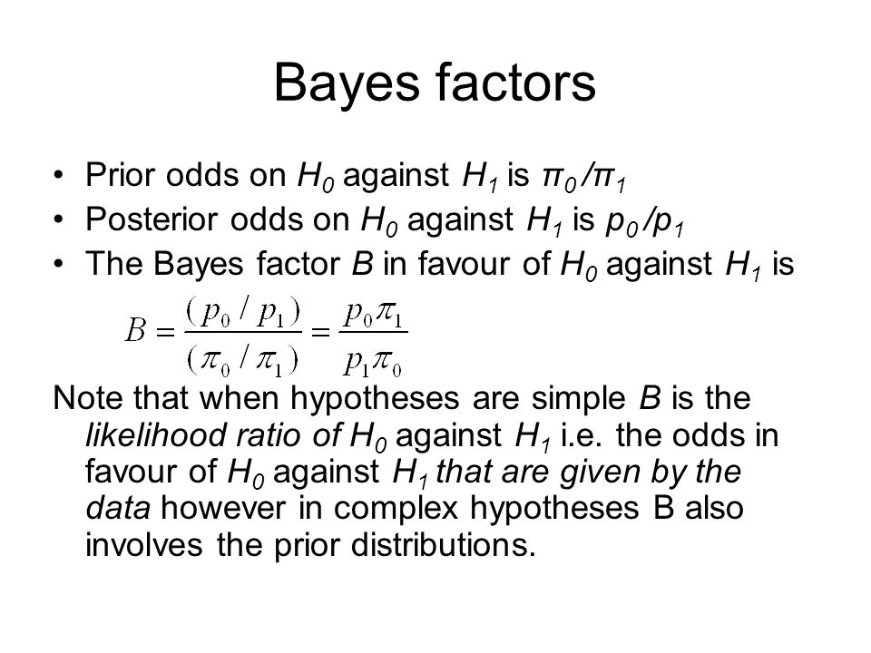 Bayes factors Prior odds on H 0 against H 1 is π 0 /π 1 Posterior odds on H 0 against H 1 is p 0 /p 1 The Bayes factor B in favour of H 0 against H 1 is Note that when hypotheses are simple B is the likelihood ratio of H 0 against H 1 i.e.