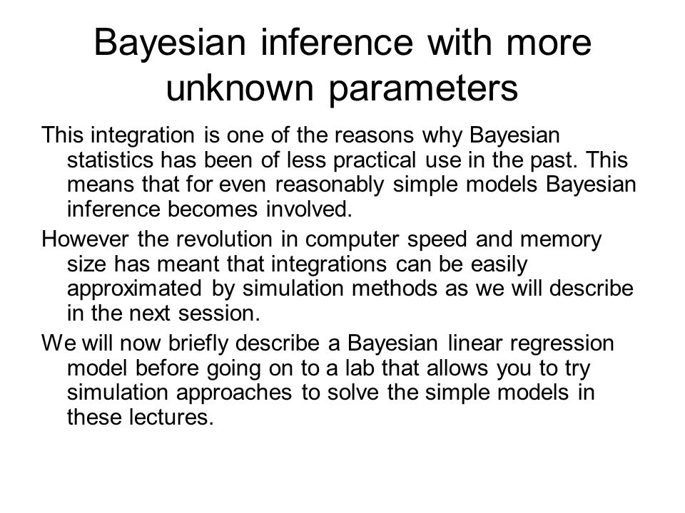 Bayesian inference with more unknown parameters This integration is one of the reasons why Bayesian statistics has been of less practical use in the past.