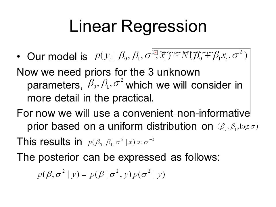 Linear Regression Our model is Now we need priors for the 3 unknown parameters, which we will consider in more detail in the practical.