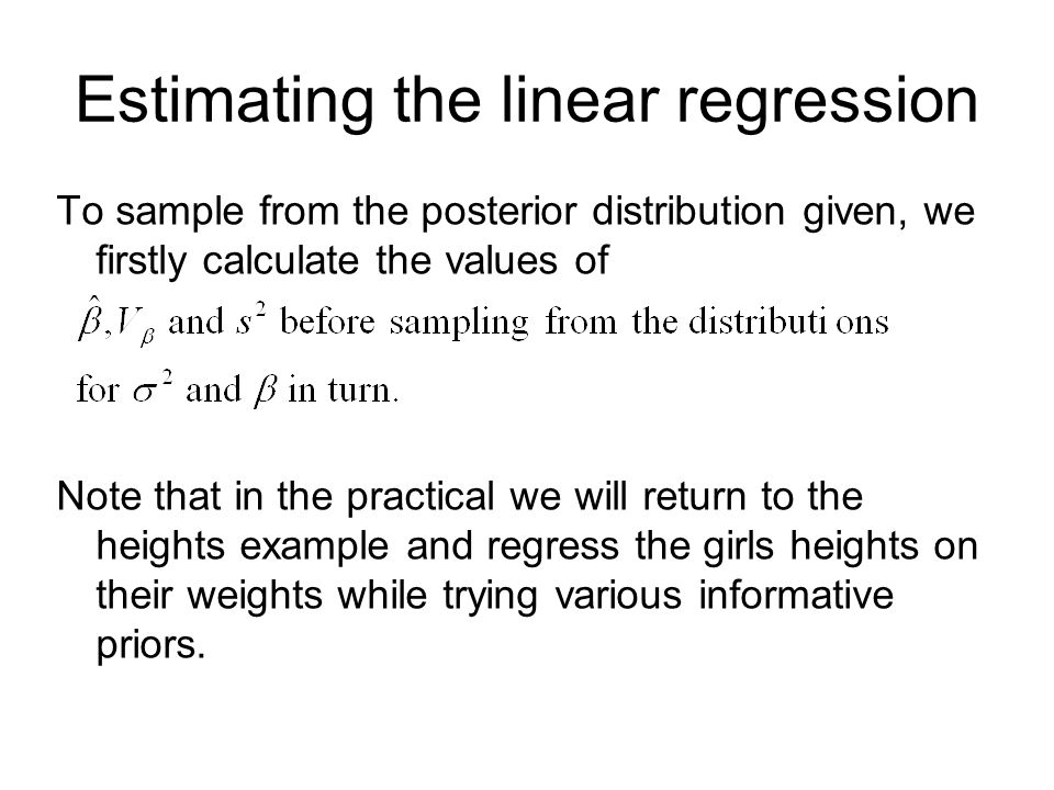 Estimating the linear regression To sample from the posterior distribution given, we firstly calculate the values of Note that in the practical we will return to the heights example and regress the girls heights on their weights while trying various informative priors.
