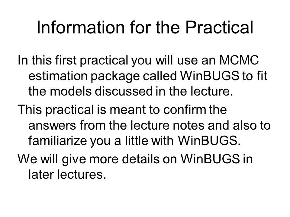 Information for the Practical In this first practical you will use an MCMC estimation package called WinBUGS to fit the models discussed in the lecture.