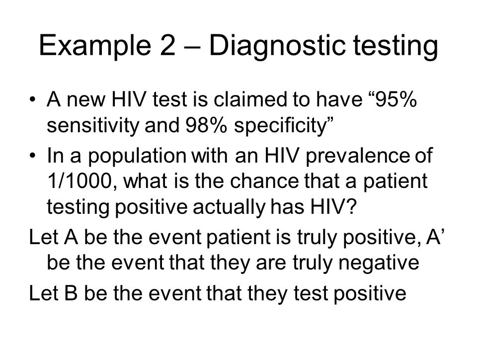 Example 2 – Diagnostic testing A new HIV test is claimed to have 95% sensitivity and 98% specificity In a population with an HIV prevalence of 1/1000, what is the chance that a patient testing positive actually has HIV.