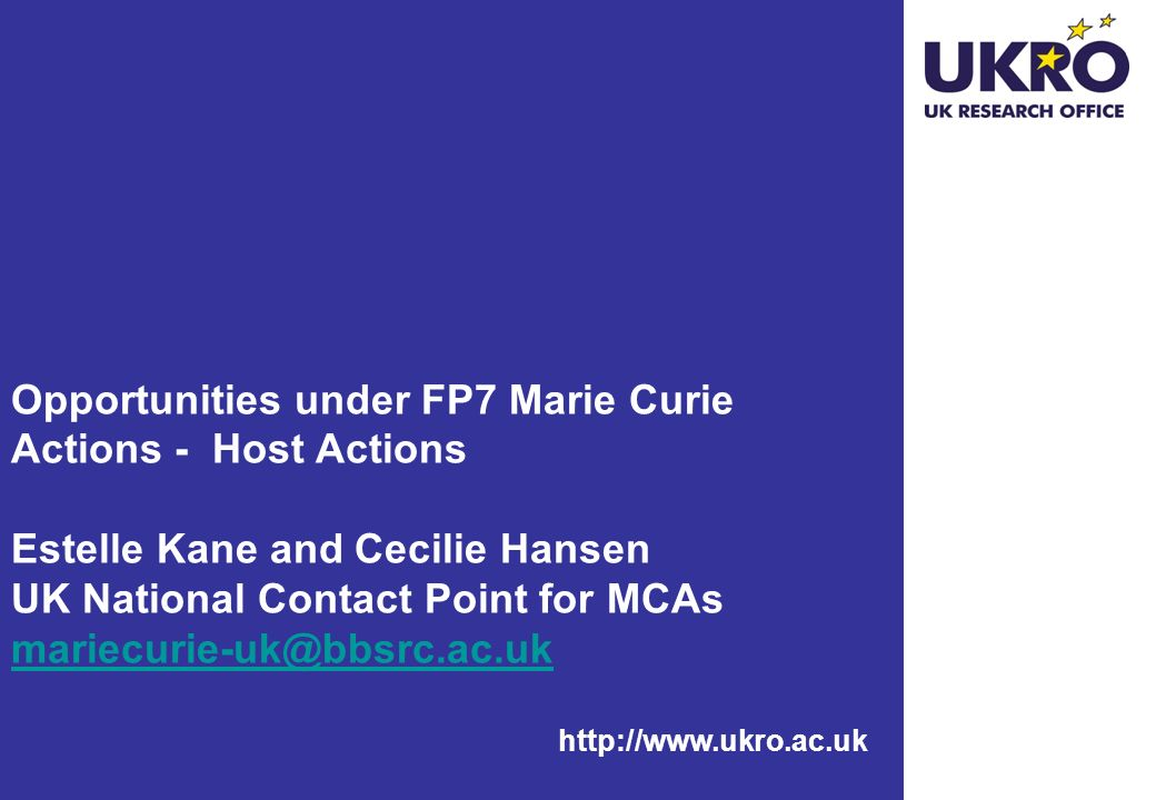 http://www.ukro.ac.uk Opportunities under FP7 Marie Curie Actions - Host Actions Estelle Kane and Cecilie Hansen UK National Contact Point for MCAs mariecurie-uk@bbsrc.ac.uk mariecurie-uk@bbsrc.ac.uk