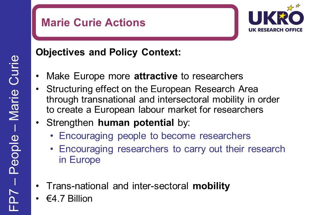 Objectives and Policy Context: Make Europe more attractive to researchers Structuring effect on the European Research Area through transnational and intersectoral mobility in order to create a European labour market for researchers Strengthen human potential by: Encouraging people to become researchers Encouraging researchers to carry out their research in Europe Trans-national and inter-sectoral mobility 4.7 Billion Marie Curie Actions FP7 – People – Marie Curie
