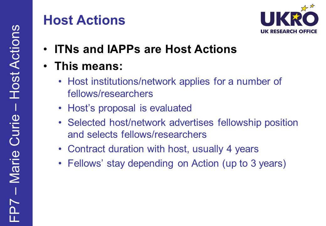Host Actions ITNs and IAPPs are Host Actions This means: Host institutions/network applies for a number of fellows/researchers Hosts proposal is evaluated Selected host/network advertises fellowship position and selects fellows/researchers Contract duration with host, usually 4 years Fellows stay depending on Action (up to 3 years) FP7 – Marie Curie – Host Actions